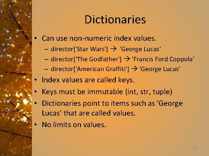 Dictionaries • Can use non-numeric index values. – director['Star Wars'] 'George Lucas' – director['The