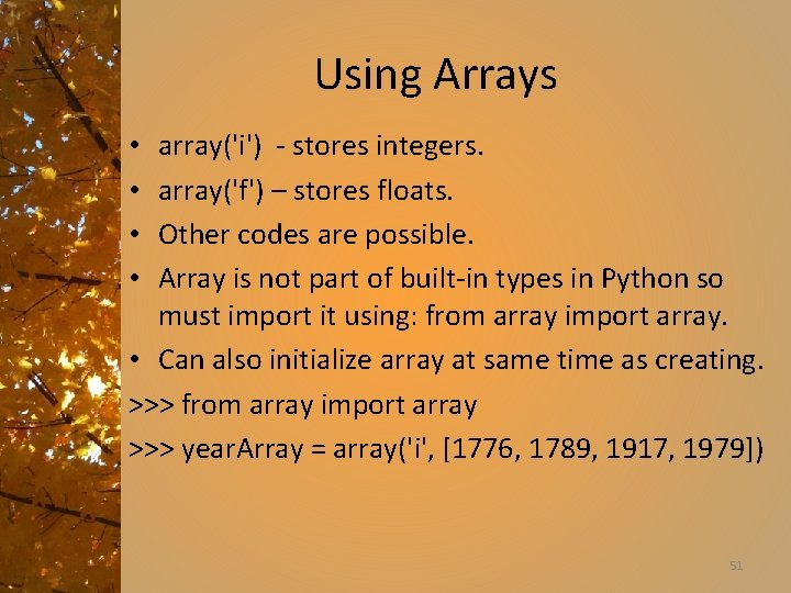 Using Arrays array('i') - stores integers. array('f') – stores floats. Other codes are possible.