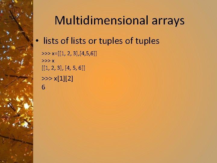 Multidimensional arrays • lists of lists or tuples of tuples >>> x=[[1, 2, 3],