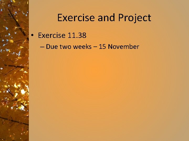 Exercise and Project • Exercise 11. 38 – Due two weeks – 15 November