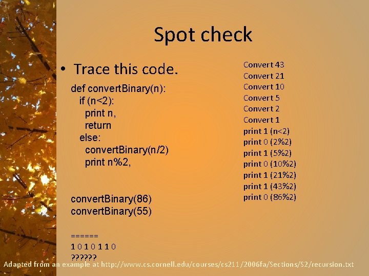 Spot check • Trace this code. def convert. Binary(n): if (n<2): print n, return