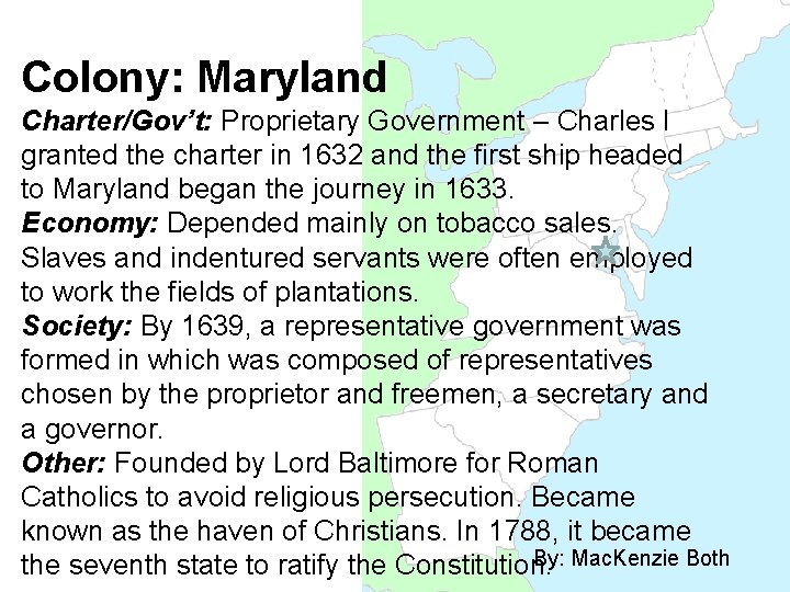 Colony: Maryland Charter/Gov't: Proprietary Government – Charles I granted the charter in 1632 and