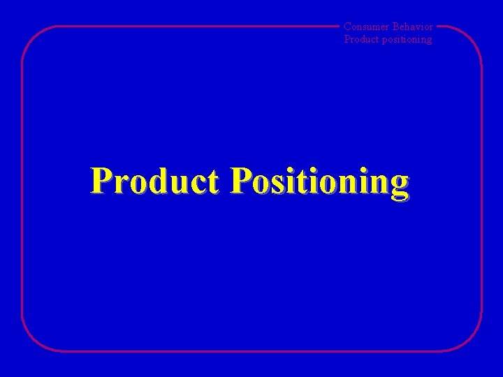 Consumer Behavior Product positioning Product Positioning