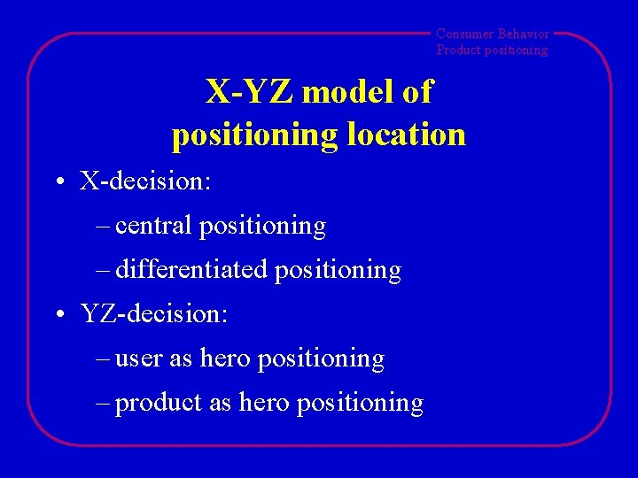 Consumer Behavior Product positioning X-YZ model of positioning location • X-decision: – central positioning