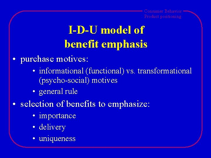 Consumer Behavior Product positioning I-D-U model of benefit emphasis • purchase motives: • informational