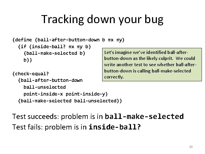 Tracking down your bug (define (ball-after-button-down b mx my) (if (inside-ball? mx my b)
