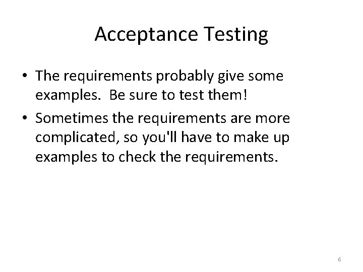 Acceptance Testing • The requirements probably give some examples. Be sure to test them!