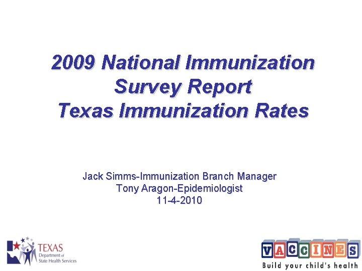 2009 National Immunization Survey Report Texas Immunization Rates Jack Simms-Immunization Branch Manager Tony Aragon-Epidemiologist