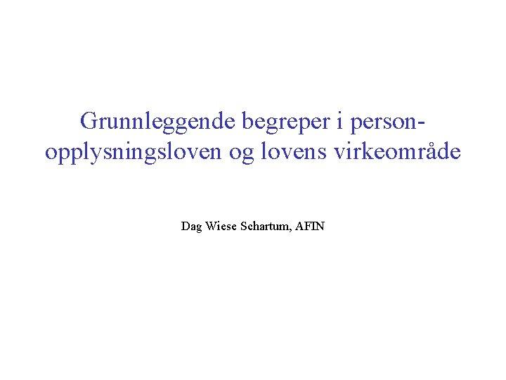 Grunnleggende begreper i personopplysningsloven og lovens virkeområde Dag Wiese Schartum, AFIN