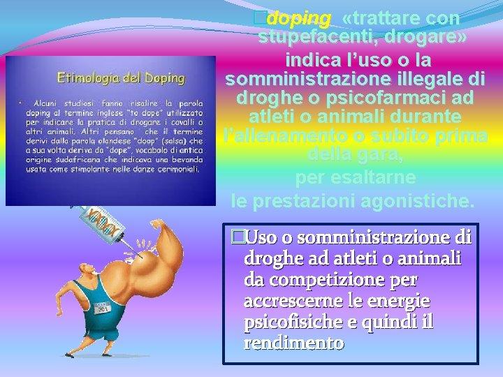 �doping «trattare con stupefacenti, drogare» indica l'uso o la somministrazione illegale di droghe o