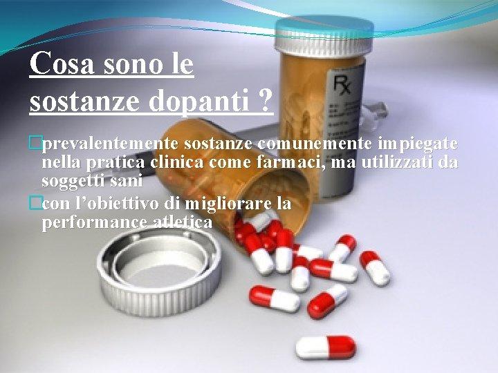 Cosa sono le sostanze dopanti ? �prevalentemente sostanze comunemente impiegate nella pratica clinica come