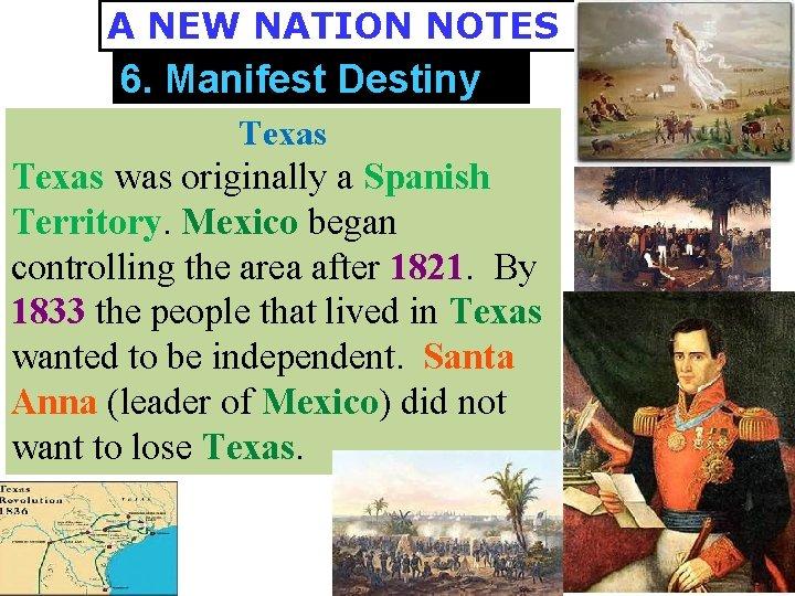 A NEW NATION NOTES 6. Manifest Destiny Texas was originally a Spanish Territory. Mexico