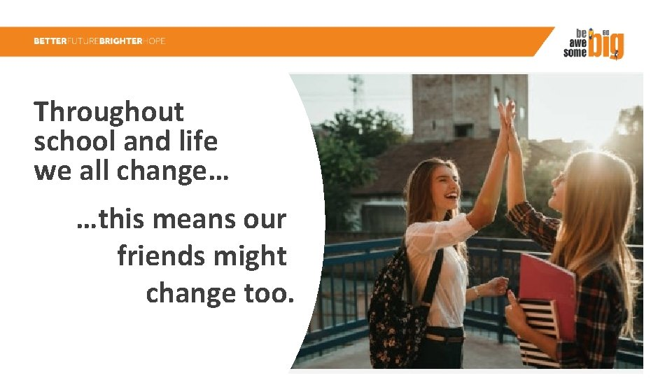 Throughout school and life we all change… …this means our friends might change too.