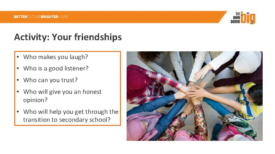 Activity: Your friendships • Who makes you laugh? • Who is a good listener?