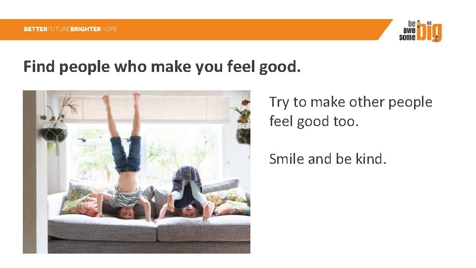 Find people who make you feel good. Try to make other people feel good