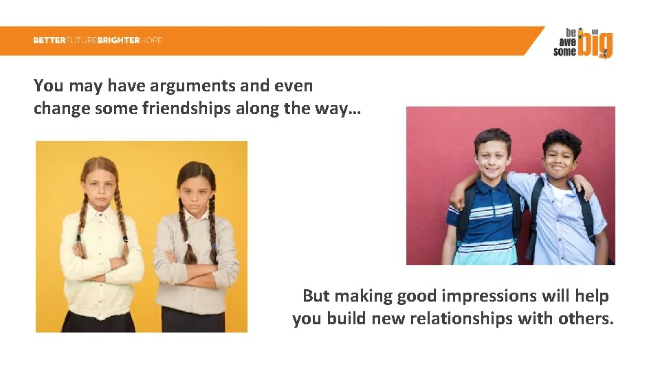 You may have arguments and even change some friendships along the way… But making