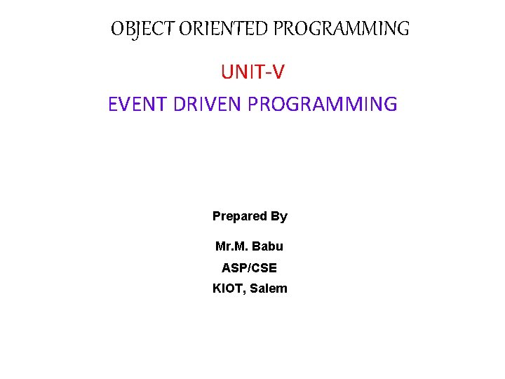 OBJECT ORIENTED PROGRAMMING UNIT-V EVENT DRIVEN PROGRAMMING Prepared By Mr. M. Babu ASP/CSE KIOT,