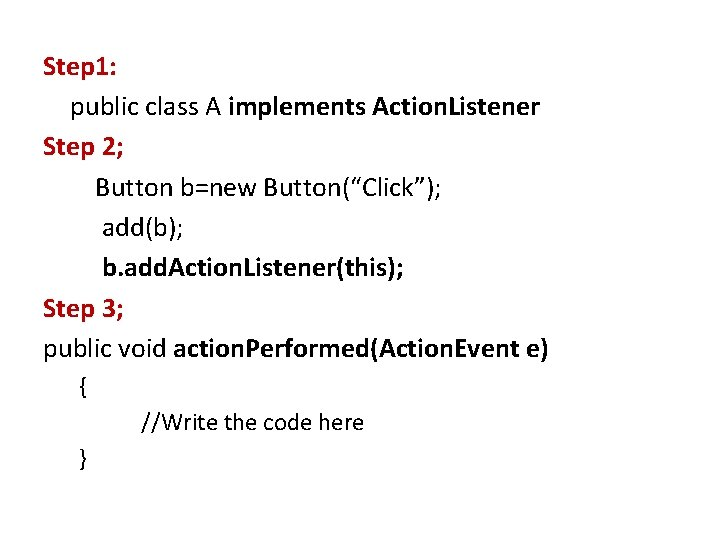 """Step 1: public class A implements Action. Listener Step 2; Button b=new Button(""""Click""""); add(b);"""