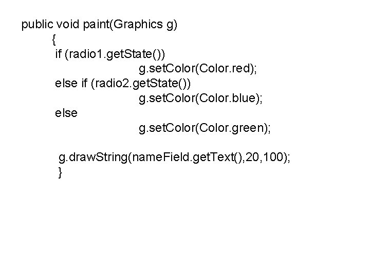public void paint(Graphics g) { if (radio 1. get. State()) g. set. Color(Color. red);