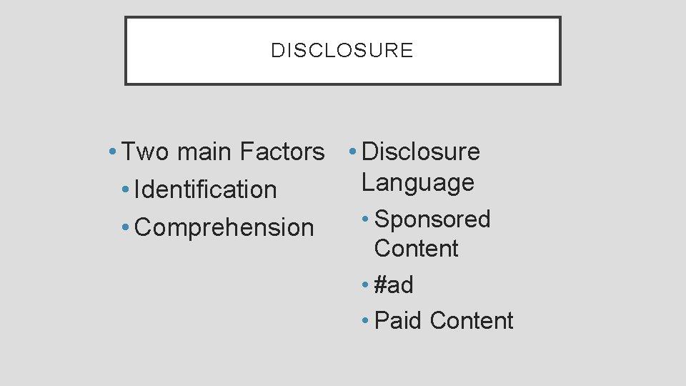 DISCLOSURE • Two main Factors • Disclosure Language • Identification • Sponsored • Comprehension