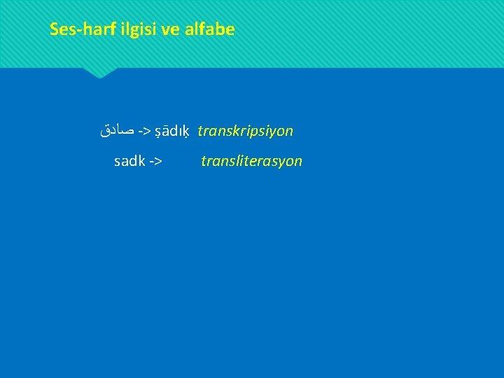 Ses-harf ilgisi ve alfabe ﺻﺎﺩﻕ -> ṣādıḳ transkripsiyon sadk -> transliterasyon