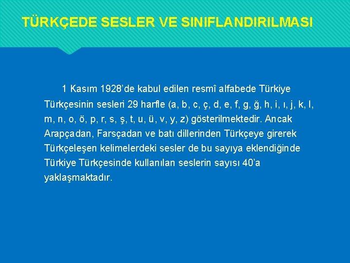 TÜRKÇEDE SESLER VE SINIFLANDIRILMASI 1 Kasım 1928'de kabul edilen resmî alfabede Türkiye Türkçesinin sesleri