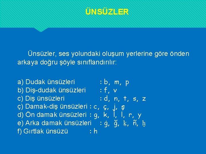 ÜNSÜZLER Ünsüzler, ses yolundaki oluşum yerlerine göre önden arkaya doğru şöyle sınıflandırılır: a) Dudak