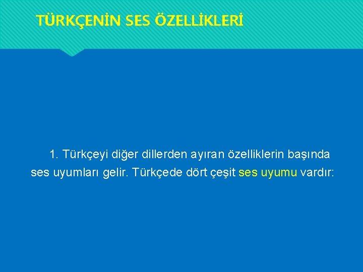TÜRKÇENİN SES ÖZELLİKLERİ 1. Türkçeyi diğer dillerden ayıran özelliklerin başında ses uyumları gelir. Türkçede