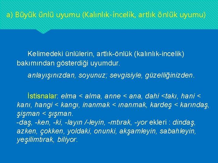 a) Büyük ünlü uyumu (Kalınlık-incelik, artlık önlük uyumu) Kelimedeki ünlülerin, artlık-önlük (kalınlık-incelik) bakımından gösterdiği