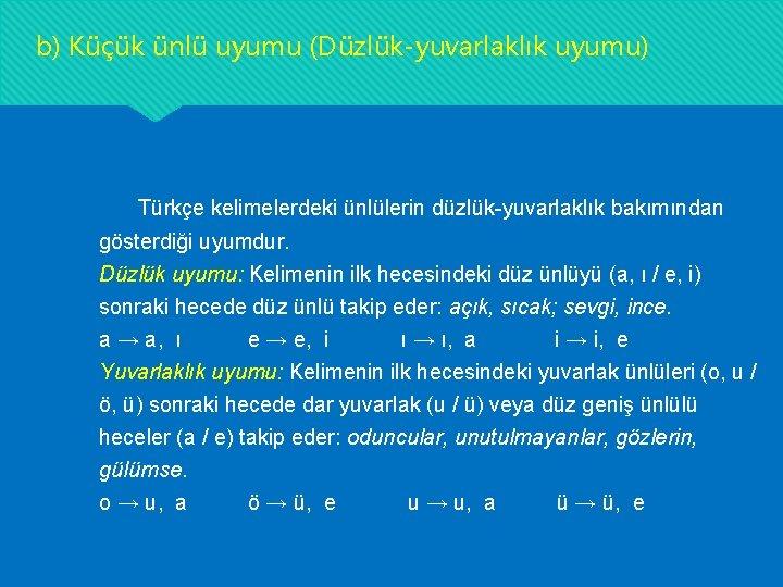 b) Küçük ünlü uyumu (Düzlük-yuvarlaklık uyumu) Türkçe kelimelerdeki ünlülerin düzlük-yuvarlaklık bakımından gösterdiği uyumdur. Düzlük