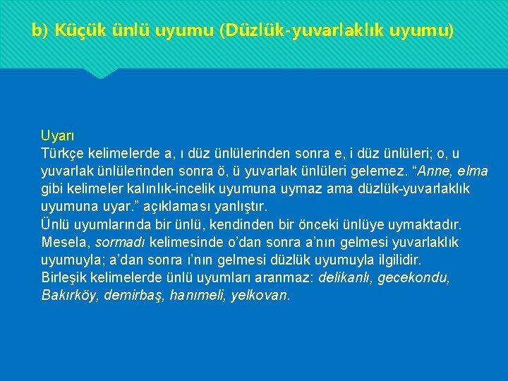 b) Küçük ünlü uyumu (Düzlük-yuvarlaklık uyumu) Uyarı Türkçe kelimelerde a, ı düz ünlülerinden sonra