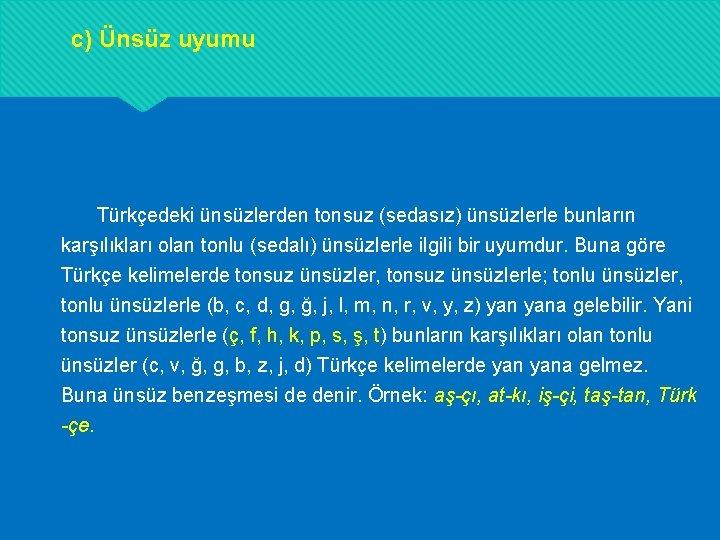 c) Ünsüz uyumu Türkçedeki ünsüzlerden tonsuz (sedasız) ünsüzlerle bunların karşılıkları olan tonlu (sedalı) ünsüzlerle