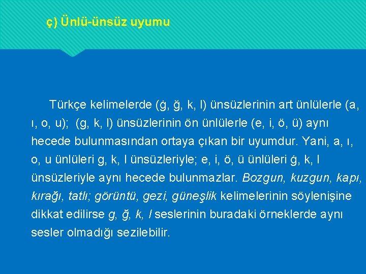 ç) Ünlü-ünsüz uyumu Türkçe kelimelerde (ġ, ğ, k, l) ünsüzlerinin art ünlülerle (a, ı,