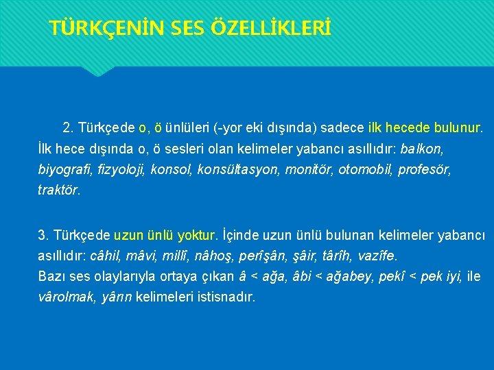 TÜRKÇENİN SES ÖZELLİKLERİ 2. Türkçede o, ö ünlüleri (-yor eki dışında) sadece ilk hecede
