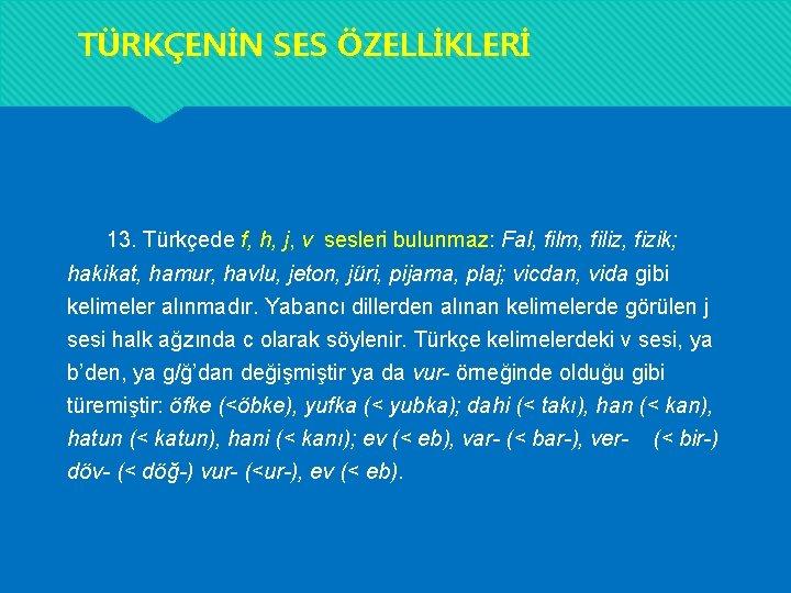 TÜRKÇENİN SES ÖZELLİKLERİ 13. Türkçede f, h, j, v sesleri bulunmaz: Fal, film, filiz,