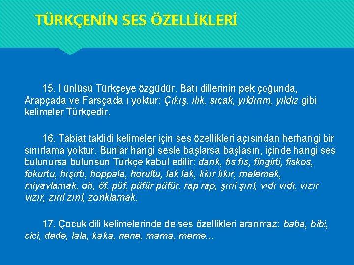 TÜRKÇENİN SES ÖZELLİKLERİ 15. I ünlüsü Türkçeye özgüdür. Batı dillerinin pek çoğunda, Arapçada ve