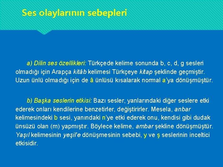 Ses olaylarının sebepleri a) Dilin ses özellikleri: Türkçede kelime sonunda b, c, d, g