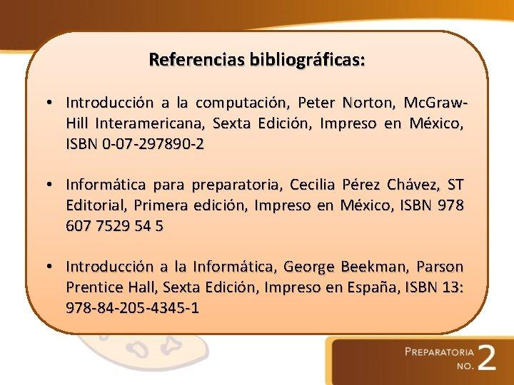 Referencias bibliográficas: • Introducción a la computación, Peter Norton, Mc. Graw. Hill Interamericana, Sexta