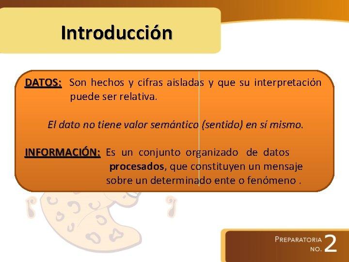 Introducción DATOS: Son hechos y cifras aisladas y que su interpretación puede ser relativa.