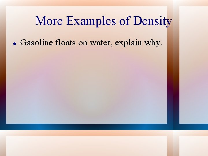 More Examples of Density Gasoline floats on water, explain why.