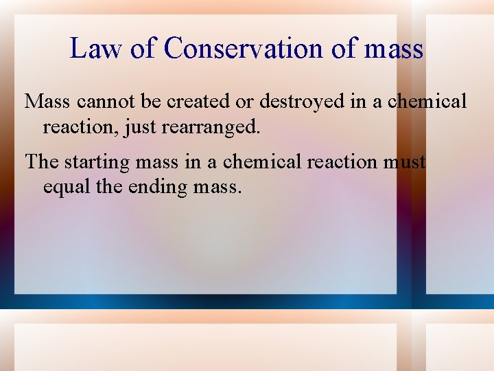 Law of Conservation of mass Mass cannot be created or destroyed in a chemical