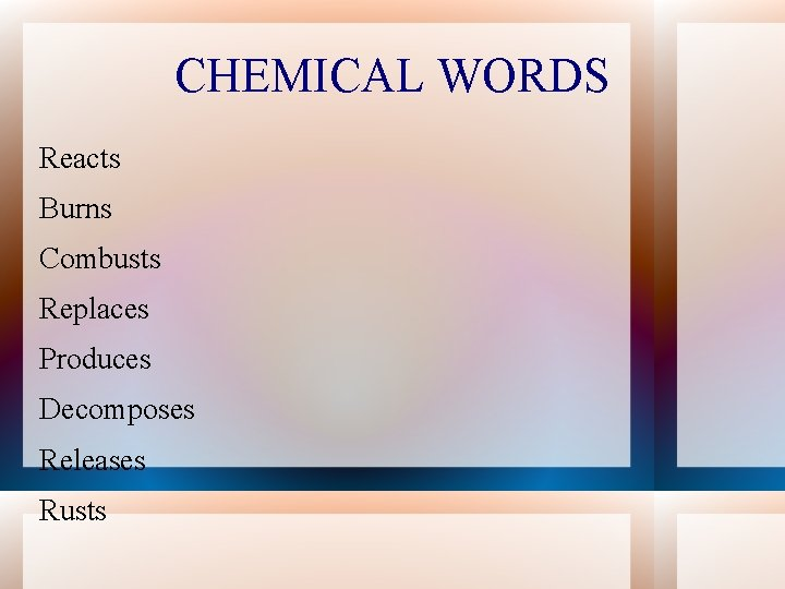 CHEMICAL WORDS Reacts Burns Combusts Replaces Produces Decomposes Releases Rusts
