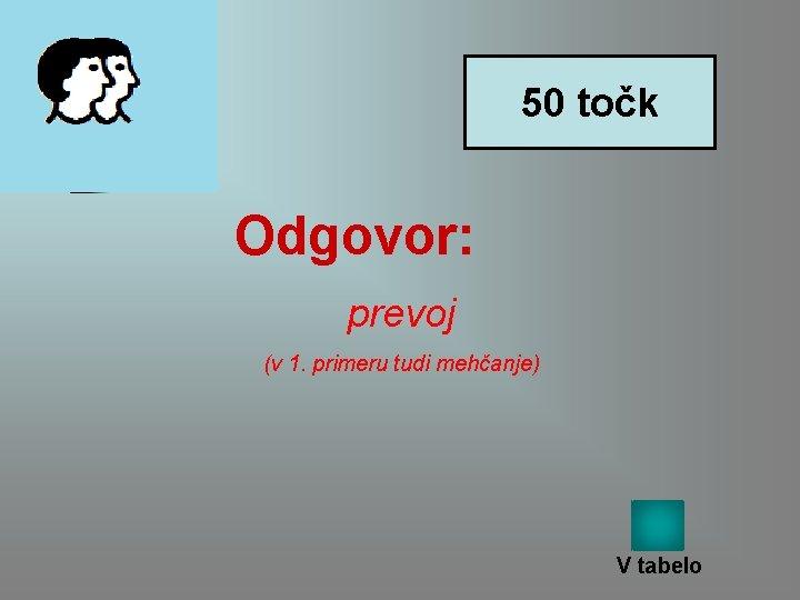 50 točk Odgovor: prevoj (v 1. primeru tudi mehčanje) V tabelo