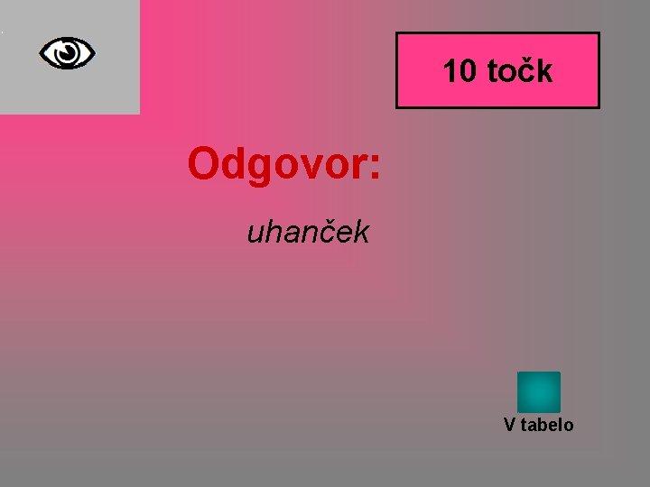 10 točk Odgovor: uhanček V tabelo