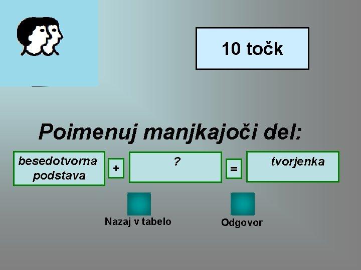 10 točk Poimenuj manjkajoči del: besedotvorna podstava + Nazaj v tabelo ? = Odgovor