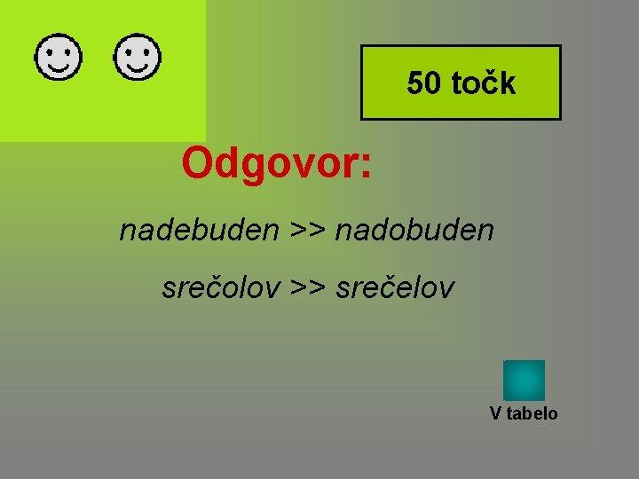 50 točk Odgovor: nadebuden >> nadobuden srečolov >> srečelov V tabelo