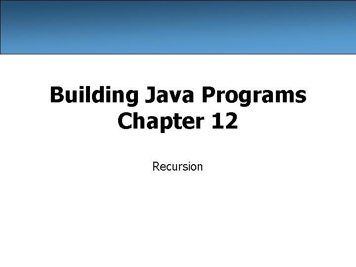 Building Java Programs Chapter 12 Recursion