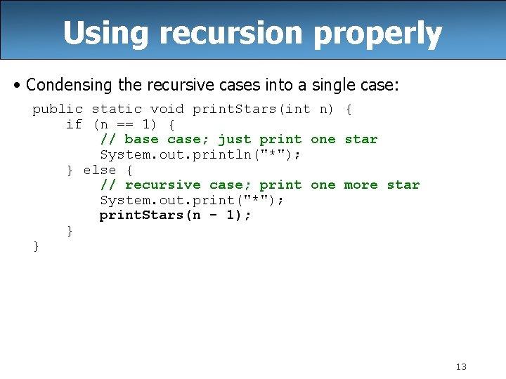 Using recursion properly • Condensing the recursive cases into a single case: public static