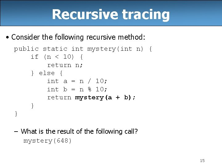 Recursive tracing • Consider the following recursive method: public static int mystery(int n) {