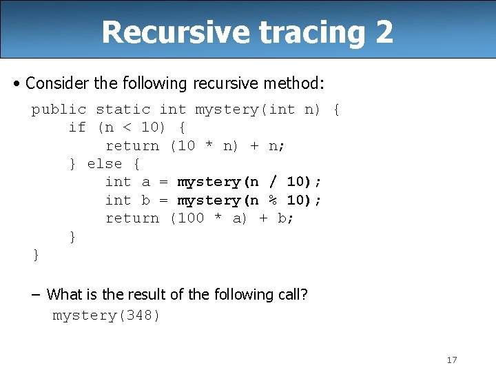 Recursive tracing 2 • Consider the following recursive method: public static int mystery(int n)